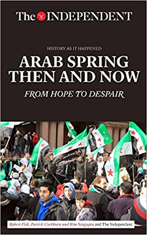 Arab Spring Then and Now: From Hope to Despair (History As It Happened) by Robert Fisk, Patrick Cockburn, and Kim Sengupta