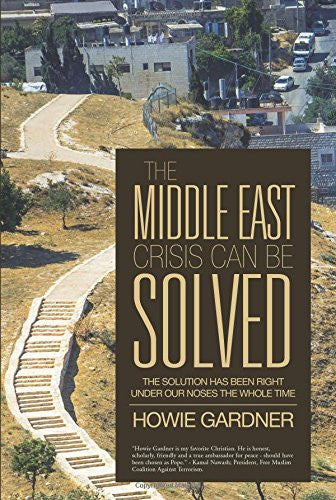 The Middle East Crisis Can Be Solved: The Solution Has Been Right Under Our Noses The Whole Time by Howie Gardner
