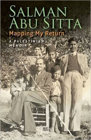 Mapping My Return: A Palestinian Memoir by Salman Abu Sitta