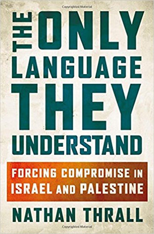 The Only Language They Understand: Forcing Compromise in Israel and Palestine by Nathan Thrall