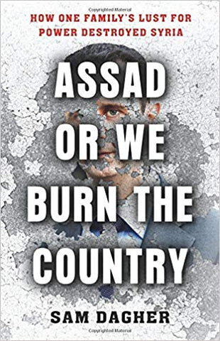 Assad or We Burn the Country: How One Family's Lust for Power Destroyed Syria by Sam Dagher