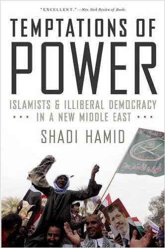 Temptations of Power: Islamists and Illiberal Democracy in a New Middle East by Shadi Hamid