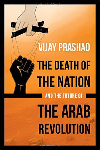 The Death of the Nation and the Future of the Arab Revolution by Vijay Prashad