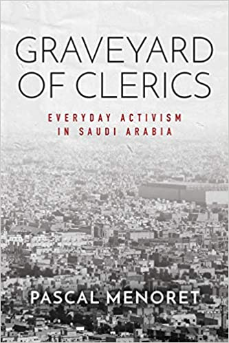 Graveyard of Clerics: Everyday Activism in Saudi Arabia by Pascal Menoret