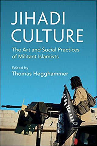 Jihadi Culture: The Art and Social Practices of Militant Islamists by Thomas Hegghammer