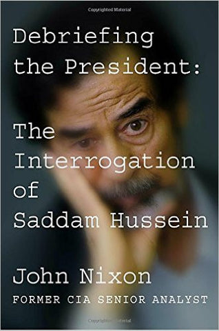 Debriefing the President: The Interrogation of Saddam Hussein by John Nixon