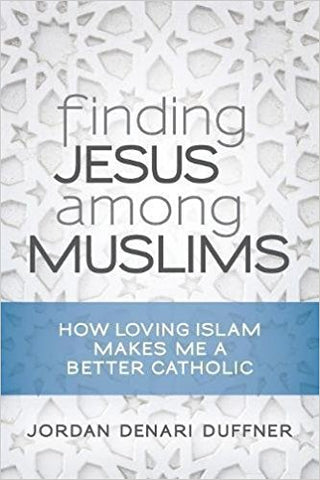 Finding Jesus among Muslims: How Loving Islam Makes Me a Better Catholic by Jordan Denari Duffner