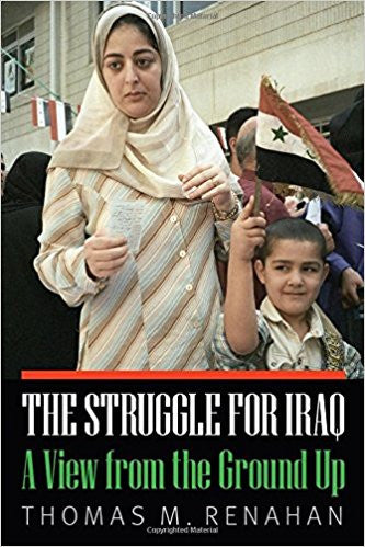 The Struggle for Iraq: A View from the Ground Up by Thomas M. Renahan