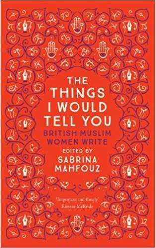 The Things I Would Tell You: British Muslim Women Write by Sabrina Mahfouz