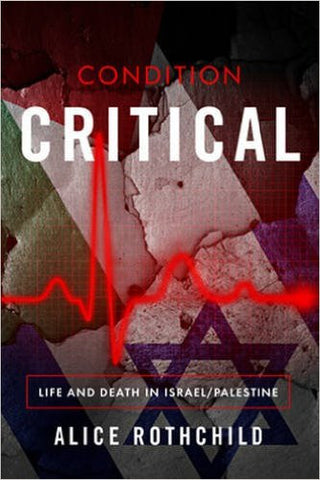 Condition Critical: Life and Death in Israel/Palestine by Alice Rothchild