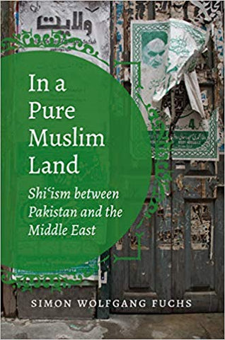 In a Pure Muslim Land: Shi'ism between Pakistan and the Middle East by Simon Wolfgang Fuchs