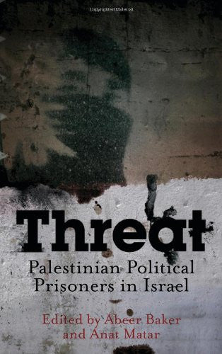 Threat: Palestinian Political Prisoners in Israel by Abeer Baker and Anat Matar