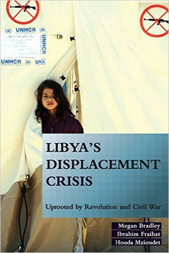 Libya's Displacement Crisis: Uprooted by Revolution and Civil War by Megan Bradley, Ibrahim Fraihat, Houda Mzioudet