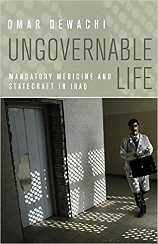 Ungovernable Life: Mandatory Medicine and Statecraft in Iraq by Omar Dewachi