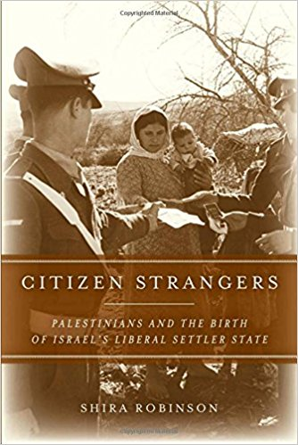 Citizen Strangers: Palestinians and the Birth of Israel's Liberal Settler State by Shira Robinson