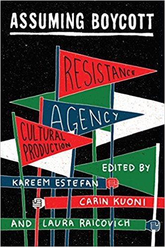 Assuming Boycott: Resistance, Agency and Cultural Production edited by Kareem Estefan, Carin Kuoni, and Laura Raicovich