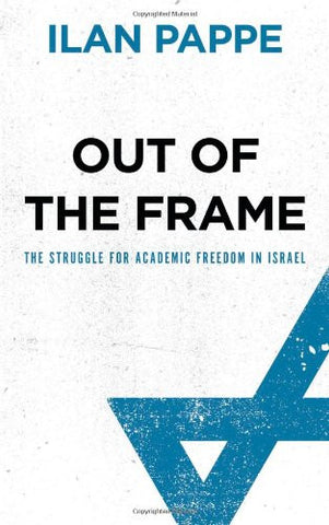 Out of the Frame: The Struggle for Academic Freedom in Israel by Ilan Pappe