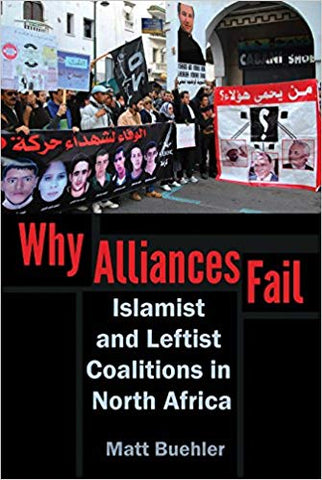 Why Alliances Fail: Islamist and Leftist Coalitions in North Africa by Matt Buehler