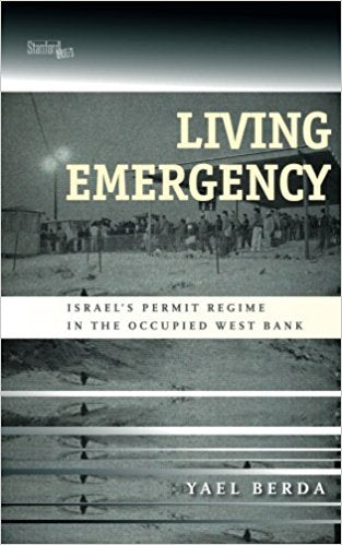 Living Emergency: Israel's Permit Regime in the Occupied West Bank by Yael Berda