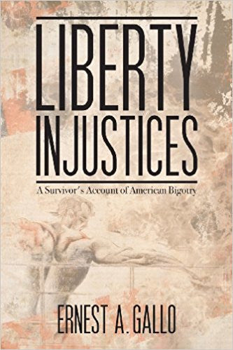 Liberty Injustices: A Survivor's Account of American Bigotry by Ernest A. Gallo