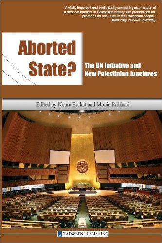 Aborted State? the Un Initiative and New Palestinian Junctures by Noura Erakat and Mouin Rabbani