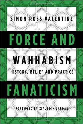 Force and Fanaticism: Wahhabism in Saudi Arabia and Beyond by Simon Ross Valentine
