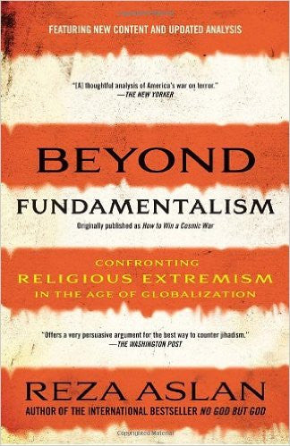 Beyond Fundamentalism: Confronting Religious Extremism in the Age of Globalization by Reza Aslan