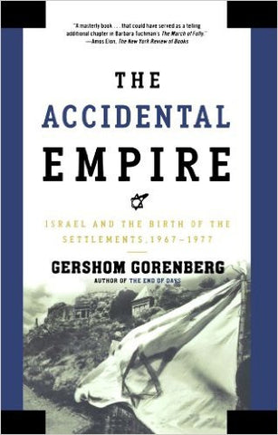 The Accidental Empire: Israel and the Birth of the Settlements, 1967-1977 by Gershom Gorenberg