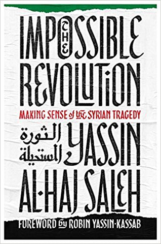 The Impossible Revolution: Making Sense of the Syrian Tragedy by Yassin Al-Haj saleh
