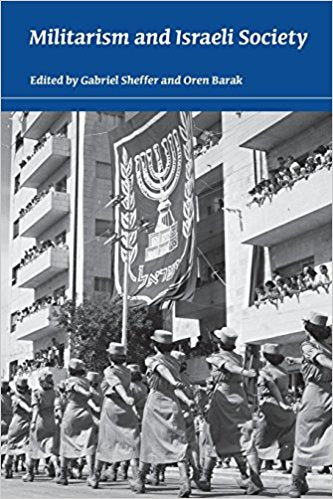 Militarism and Israeli Society edited by Gabriel Sheffer and Oren Barak