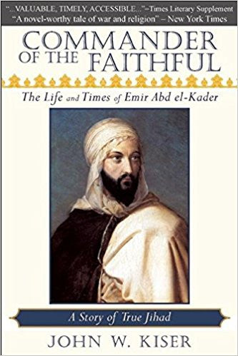 Commander of the Faithful: The Life and Times of Emir Abd el-Kader by John W. Kiser
