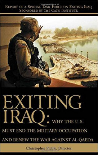 Exiting Iraq: Why the U.S. Must End the Military Occupation and Renew the War Against Al Qaeda by Chris Preble
