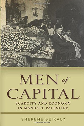 Men of Capital: Scarcity and Economy in Mandate Palestine by Sherene Seikaly