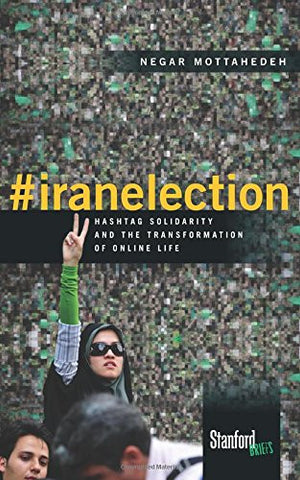 #iranelection: Hashtag Solidarity and the Transformation of Online Life by Negar Mottahedeh