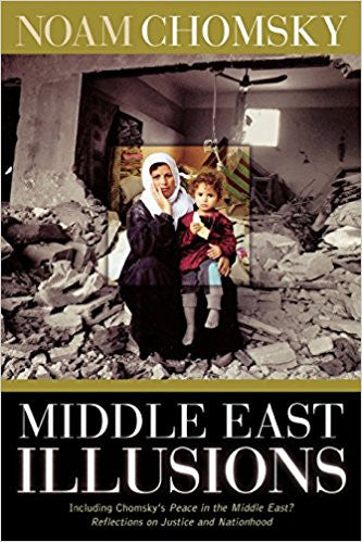 Middle East Illusions: Including Peace in the Middle East? Reflections on Justice and Nationhood by Noam Chomsky