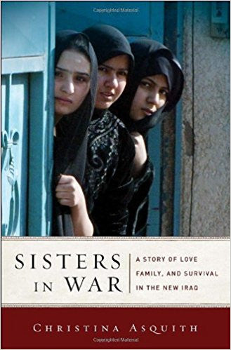 Sisters in War: A Story of Love, Family, and Survival in the New Iraq by Christina Asquith