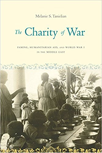 The Charity of War: Famine, Humanitarian Aid, and World War I in the Middle East by Melanie S. Tanielian