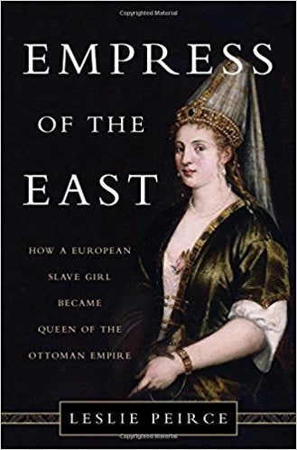 Empress of the East: How a European Slave Girl Became Queen of the Ottoman Empire by Leslie Peirce