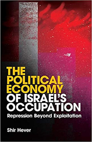 The Political Economy of Israel's Occupation: Repression Beyond Exploitation by Shir Hever