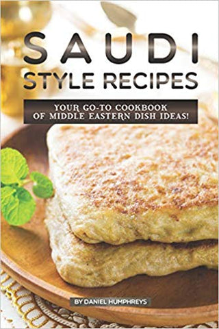 Saudi Style Recipes: Your GO-TO Cookbook of Middle Eastern Dish Ideas! by Daniel Humphrys