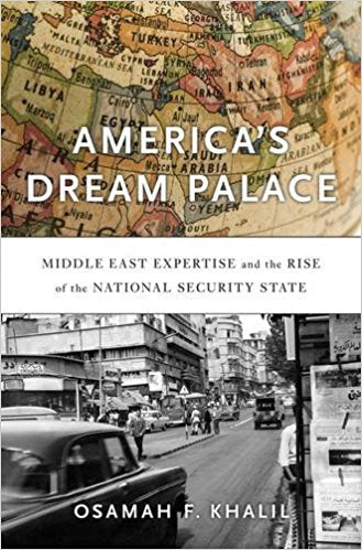 America's Dream Palace: Middle East Expertise and the Rise of the National Security State by Osamah F. Khalil