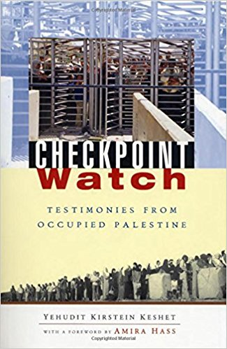 Checkpoint Watch: Testimonies from Occupied Palestine by Yehudit Kirstein Keshet