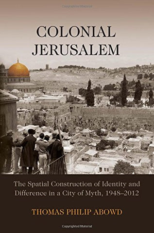 Colonial Jerusalem: The Spatial Construction of Identity and Difference in a City of Myth, 1948-2012 by Thomas Philip Abowd