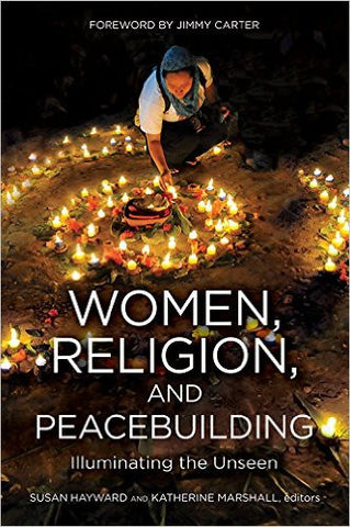 WOMEN, RELIGION, AND PEACEBUILDING: Illuminating the Unseen by Susan Hayward and Katherine Marshall