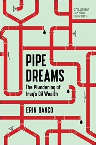Pipe Dreams: The Plundering of Iraq's Oil Wealth by Erin Banco