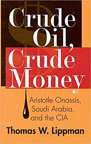 Crude Oil, Crude Money: Aristotle Onassis, Saudi Arabia, and the CIA by Thomas W. Lippman