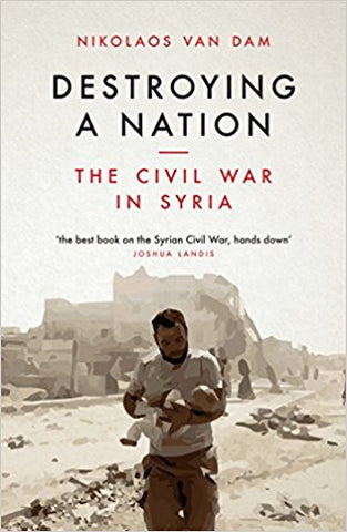 Destroying a Nation: The Civil War in Syria by Nikolaos van Dam
