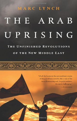 The Arab Uprising: The Unfinished Revolutions of the New Middle East by Marc Lynch