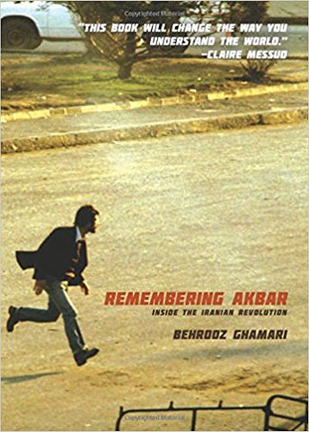 Remembering Akbar: Inside the Iranian Revolution by Behrooz Ghamari