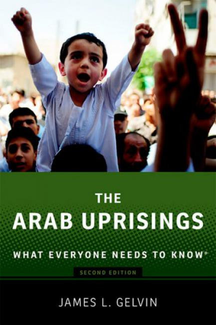 The Arab Uprisings: What Everyone Needs to Know by James Gelvin